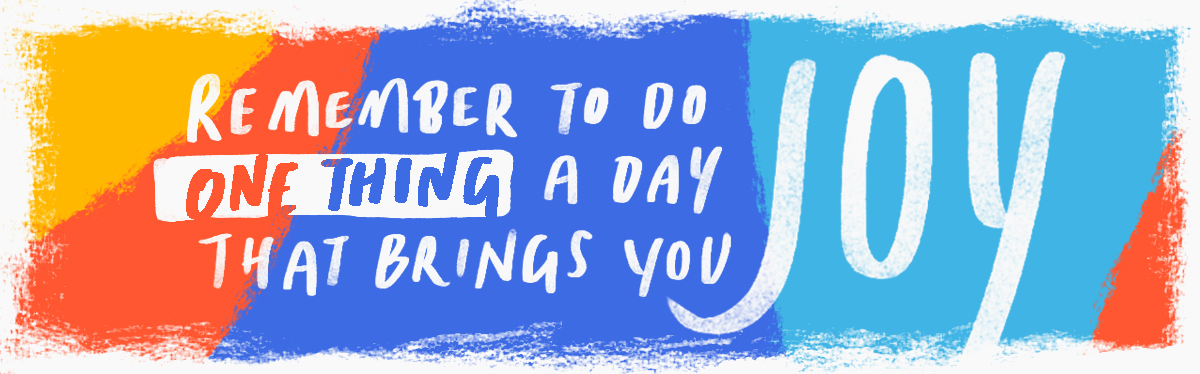 Remember to do one thing a day that brings you joy